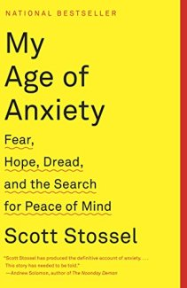 my age of anxiety fear, hope, dread, and the search for peace of mind by scott stossel